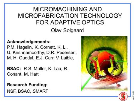 Os, 9/16/99 MICROMACHINING AND MICROFABRICATION TECHNOLOGY FOR ADAPTIVE OPTICS Olav Solgaard Acknowledgements: P.M. Hagelin, K. Cornett, K. Li, U. Krishnamoorthy,