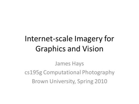 Internet-scale Imagery for Graphics and Vision James Hays cs195g Computational Photography Brown University, Spring 2010.