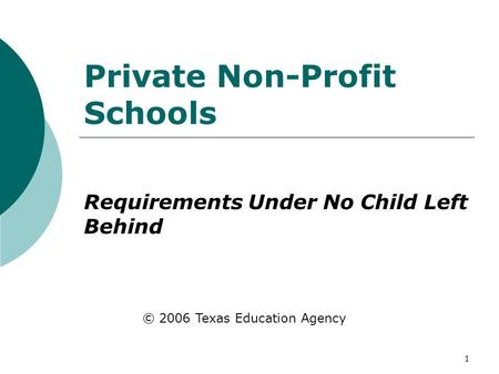 1 Private Non-Profit Schools Requirements Under No Child Left Behind © 2006 Texas Education Agency.