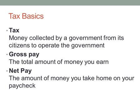 Tax Basics Tax Money collected by a government from its citizens to operate the government Gross pay The total amount of money you earn Net Pay The amount.