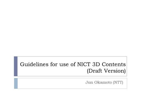 Guidelines for use of NICT 3D Contents (Draft Version) Jun Okamoto (NTT)