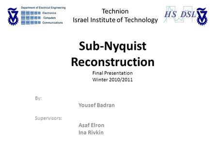 Sub-Nyquist Reconstruction Final Presentation Winter 2010/2011 By: Yousef Badran Supervisors: Asaf Elron Ina Rivkin Technion Israel Institute of Technology.