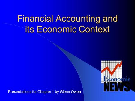 Financial Accounting and its Economic Context Presentations for Chapter 1 by Glenn Owen.
