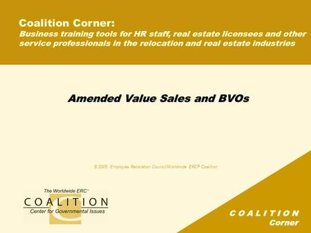 C O A L I T I O N Corner Amended Value Sales and BVOs © 2005, Employee Relocation Council/Worldwide ERC ® Coalition Coalition Corner: Business training.