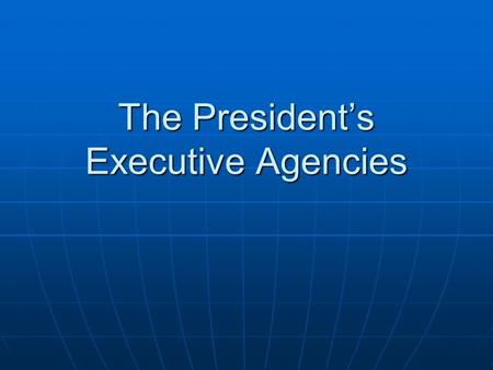 The President's Executive Agencies. Of these, how many agencies are you already familiar with? Federal Bureau of Investigation (FBI) Central Intelligence.