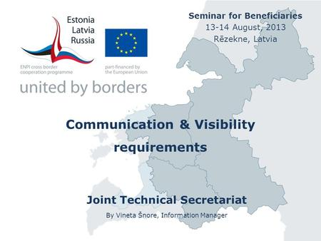 Communication & Visibility requirements Joint Technical Secretariat By Vineta Šnore, Information Manager Seminar for Beneficiaries 13-14 August, 2013 Rēzekne,