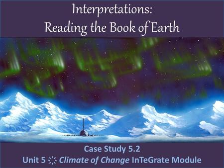 Interpretations: Reading the Book of Earth Case Study 5.2 Unit 5 ҉ Climate of Change InTeGrate Module.