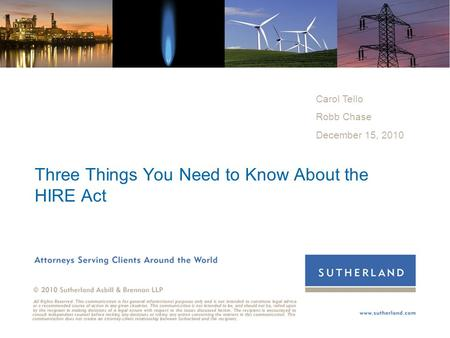 ©2008 Sutherland Three Things You Need to Know About the HIRE Act Carol Tello Robb Chase December 15, 2010.