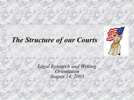 The Structure of our Courts Legal Research and Writing Orientation August 14, 2003.