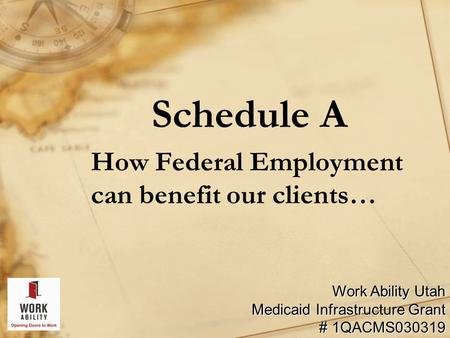 Schedule A How Federal Employment can benefit our clients… Work Ability Utah Medicaid Infrastructure Grant # 1QACMS030319.