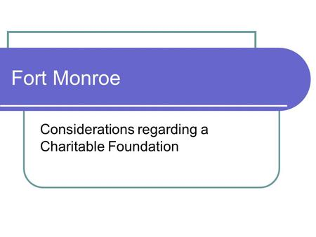 Fort Monroe Considerations regarding a Charitable Foundation.