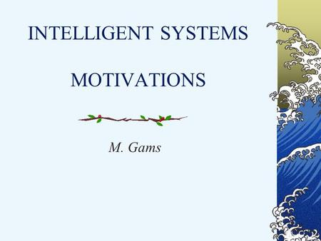 INTELLIGENT SYSTEMS MOTIVATIONS M. Gams. Definition (scientific): Intelligent ststem is a system that learns during its existence. It senses its environment.
