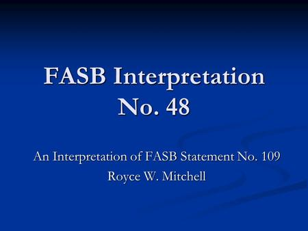 FASB Interpretation No. 48 An Interpretation of FASB Statement No. 109 Royce W. Mitchell.