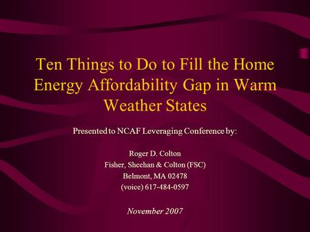Ten Things to Do to Fill the Home Energy Affordability Gap in Warm Weather States Presented to NCAF Leveraging Conference by: Roger D. Colton Fisher, Sheehan.