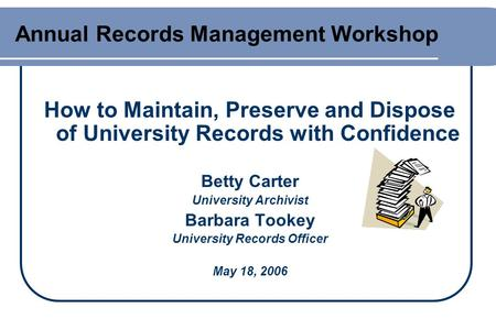 Annual Records Management Workshop How to Maintain, Preserve and Dispose of University Records with Confidence Betty Carter University Archivist Barbara.