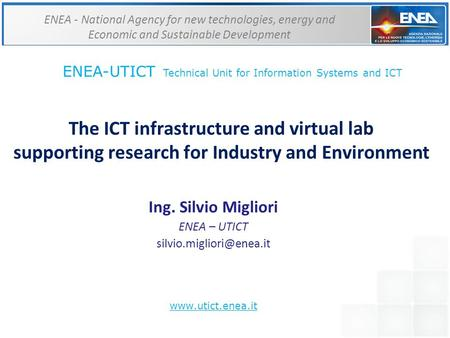The ICT infrastructure and virtual lab supporting research for Industry and Environment Ing. Silvio Migliori ENEA – UTICT