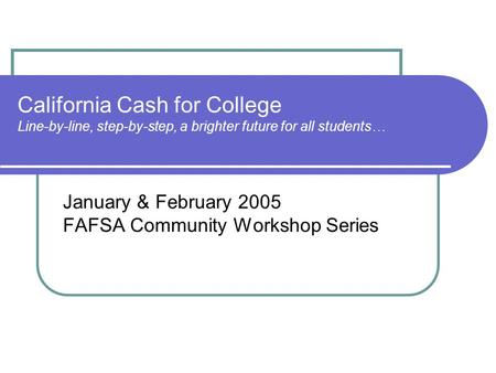 California Cash for College Line-by-line, step-by-step, a brighter future for all students… January & February 2005 FAFSA Community Workshop Series.