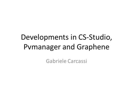 Developments in CS-Studio, Pvmanager and Graphene Gabriele Carcassi.