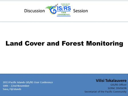 Discussion Session Land Cover and Forest Monitoring 2013 Pacific Islands GIS/RS User Conference 18th – 22nd November Suva, Fiji Islands Vilisi Tokalauvere.