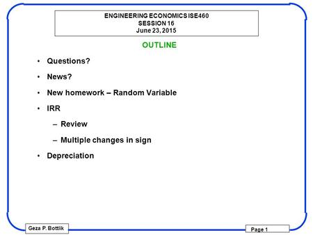 ENGINEERING ECONOMICS ISE460 SESSION 16 June 23, 2015 Geza P. Bottlik Page 1 OUTLINE Questions? News? New homework – Random Variable IRR –Review –Multiple.