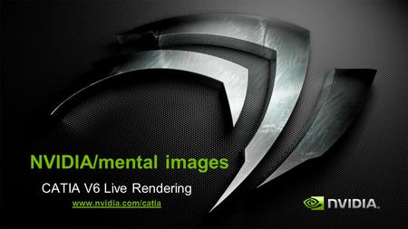 CATIA V6 Live Rendering www.nvidia.com/catia Need permission from Xavier Melkonian at 3DS before any NDA discussion with CATIA users. NVIDIA/mental images.