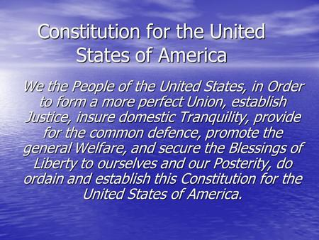 Constitution for the United States of America We the People of the United States, in Order to form a more perfect Union, establish Justice, insure domestic.