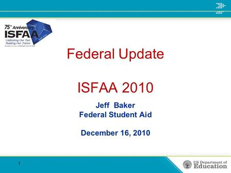 Federal Update ISFAA 2010 Jeff Baker Federal Student Aid December 16, 2010 1.