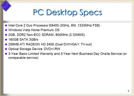 PC Desktop Specs  Intel Core 2 Duo Processor E8400 (3GHz, 6M, 1333MHz FSB)  Windows Vista Home Premium OS  2GB, DDR2 Non-ECC SDRAM, 800MHz (2 DIMMS)