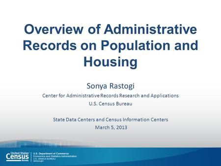 Overview of Administrative Records on Population and Housing Sonya Rastogi Center for Administrative Records Research and Applications U.S. Census Bureau.