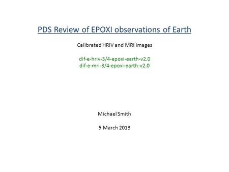 PDS Review of EPOXI observations of Earth Calibrated HRIV and MRI images dif-e-hriv-3/4-epoxi-earth-v2.0 dif-e-mri-3/4-epoxi-earth-v2.0 Michael Smith 5.