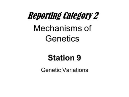 Station 9 Genetic Variations Reporting Category 2 Mechanisms of Genetics.