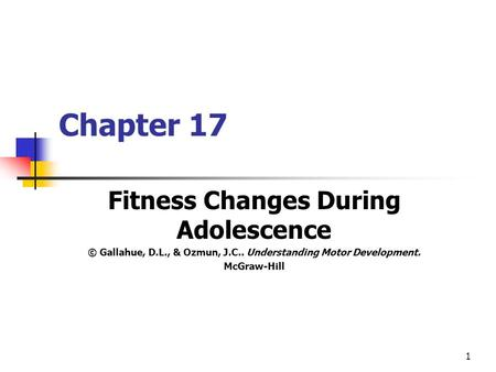 1 Chapter 17 Fitness Changes During Adolescence © Gallahue, D.L., & Ozmun, J.C.. Understanding Motor Development. McGraw-Hill.