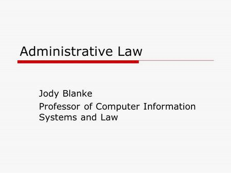 Administrative Law Jody Blanke Professor of Computer Information Systems and Law.
