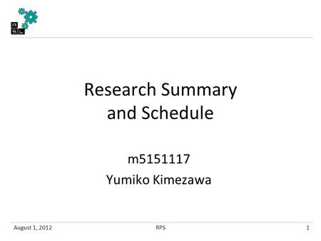 Research Summary and Schedule m5151117 Yumiko Kimezawa August 1, 20121RPS.
