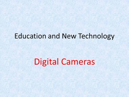 Education and New Technology Digital Cameras. What is a Digital Camera? Takes video, photographs, and sometimes sounds digitally by recording images through.