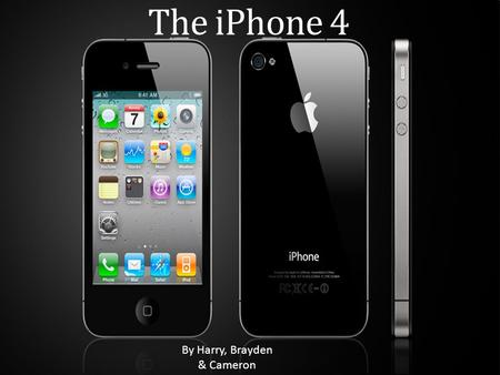 The iPhone 4 By Harry, Brayden & Cameron. History The iPhone was first released June 29 th 2007 by Apple. It was the iPhone 2. The iPhone 3 was released.