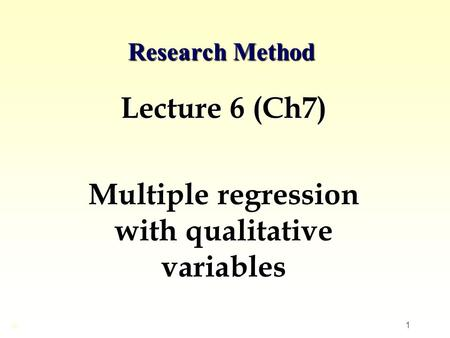 1 Research Method Lecture 6 (Ch7) Multiple regression with qualitative variables ©
