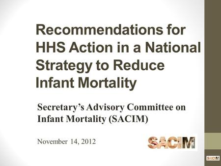 Recommendations for HHS Action in a National Strategy to Reduce Infant Mortality Secretary's Advisory Committee on Infant Mortality (SACIM) November 14,