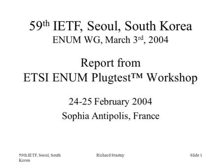 59th IETF, Seoul, South Korea Richard StastnySlide 1 Report from ETSI ENUM Plugtest™ Workshop 24-25 February 2004 Sophia Antipolis, France 59 th IETF,