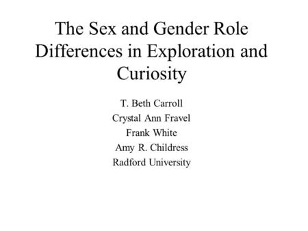 The Sex and Gender Role Differences in Exploration and Curiosity T. Beth Carroll Crystal Ann Fravel Frank White Amy R. Childress Radford University.