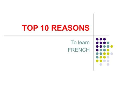 TOP 10 REASONS To learn FRENCH. NUMBER 1ECONOMY OF THE FUTURE In many Europeans countries, a second language is introduced in primary school and a third.
