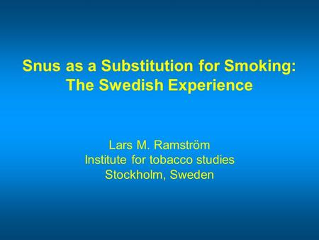 Snus as a Substitution for Smoking: The Swedish Experience Lars M. Ramström Institute for tobacco studies Stockholm, Sweden.