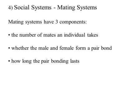 4) Social Systems - Mating Systems Mating systems have 3 components: the number of mates an individual takes whether the male and female form a pair bond.