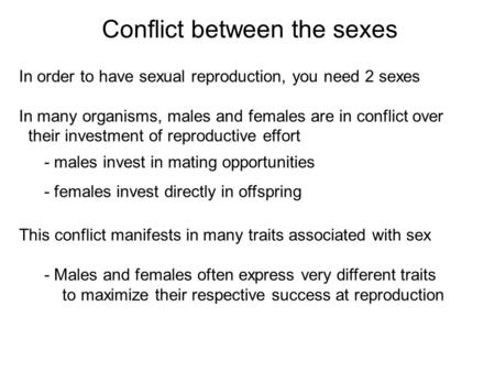 In order to have sexual reproduction, you need 2 sexes In many organisms, males and females are in conflict over their investment of reproductive effort.