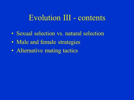 Evolution III - contents Sexual selection vs. natural selection Male and female strategies Alternative mating tactics.