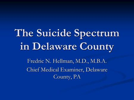The Suicide Spectrum in Delaware County Fredric N. Hellman, M.D., M.B.A. Chief Medical Examiner, Delaware County, PA.