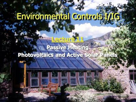 Environmental Controls I/IG Lecture 11 Passive Heating Photovoltaics and Active Solar Panels Lecture 11 Passive Heating Photovoltaics and Active Solar.