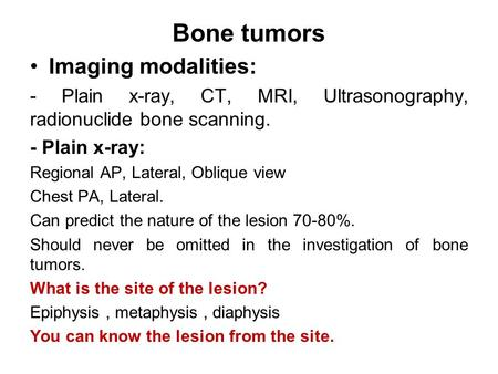 Bone tumors Imaging modalities: - Plain x-ray, CT, MRI, Ultrasonography, radionuclide bone scanning. - Plain x-ray: Regional AP, Lateral, Oblique view.