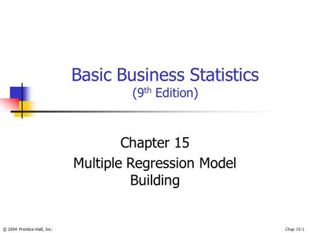 © 2004 Prentice-Hall, Inc.Chap 15-1 Basic Business Statistics (9 th Edition) Chapter 15 Multiple Regression Model Building.