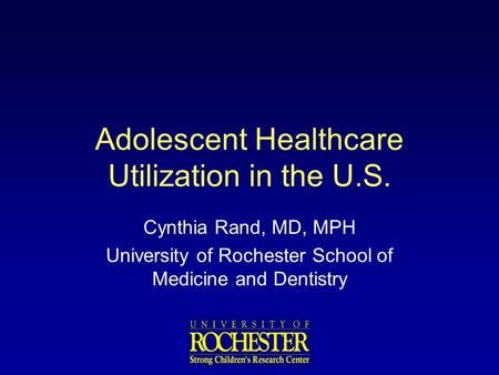 Adolescent Healthcare Utilization in the U.S. Cynthia Rand, MD, MPH University of Rochester School of Medicine and Dentistry.